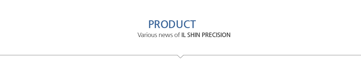 PRODUCT INFO / Various news of IL SHIN PRECISION